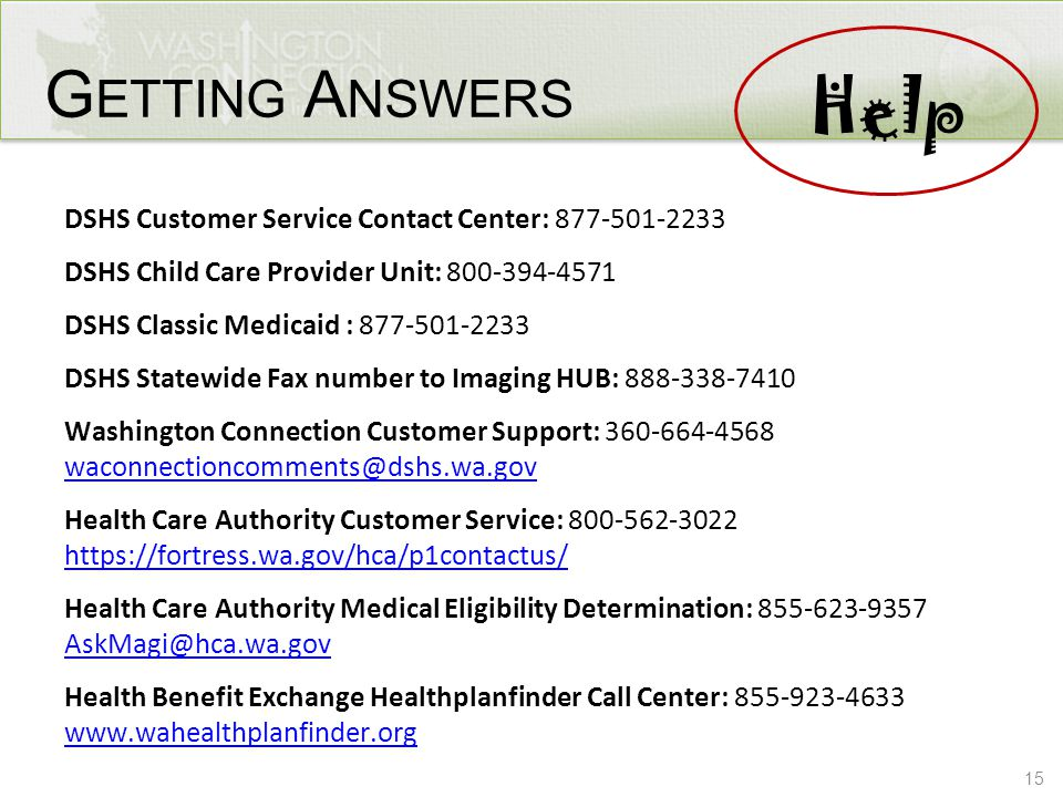 15 G ETTING A NSWERS DSHS Customer Service Contact Center: 877-501-2233 DSHS Child Care Provider Unit: 800-394-4571 DSHS Classic Medicaid : 877-501-22