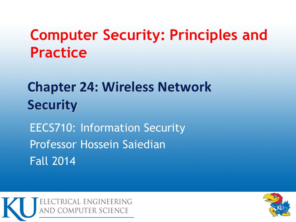 Computer Security: Principles and Practice EECS710: Information Security Professor Hossein Saiedian Fall 2014 Chapter 24: Wireless Network Security
