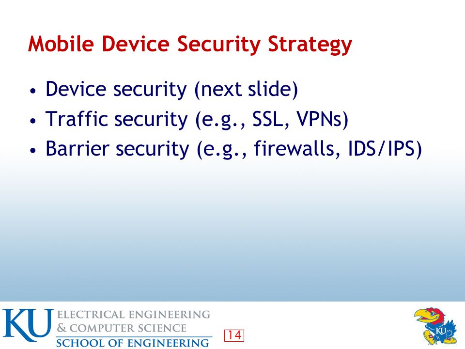 14 Mobile Device Security Strategy Device security (next slide) Traffic security (e.g., SSL, VPNs) Barrier security (e.g., firewalls, IDS/IPS)