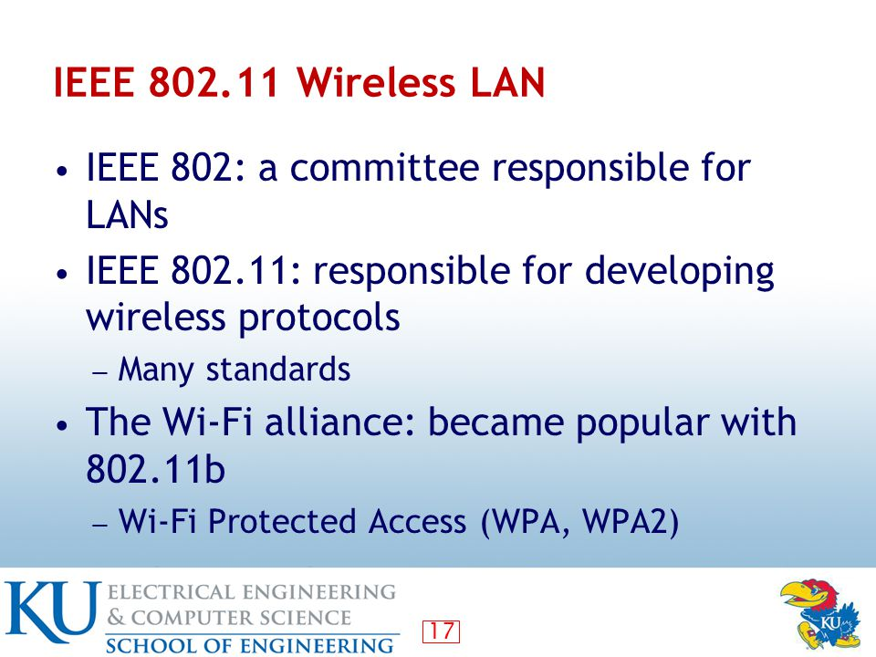 17 IEEE 802.11 Wireless LAN IEEE 802: a committee responsible for LANs IEEE 802.11: responsible for developing wireless protocols ― Many standards The Wi-Fi alliance: became popular with 802.11b ― Wi-Fi Protected Access (WPA, WPA2)