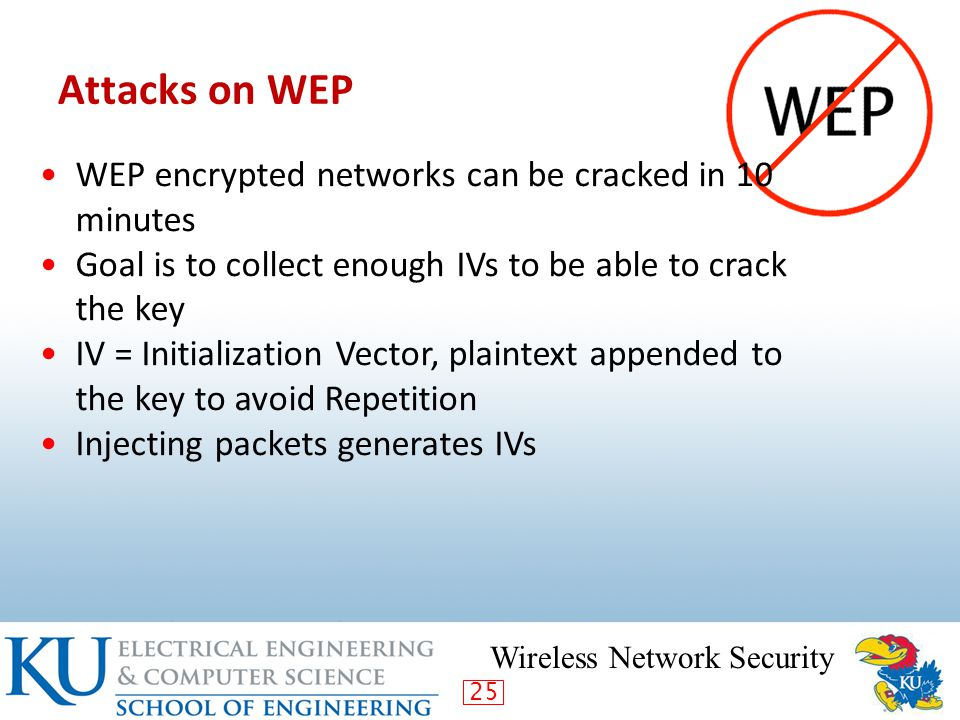 25 Attacks on WEP Wireless Network Security WEP encrypted networks can be cracked in 10 minutes Goal is to collect enough IVs to be able to crack the key IV = Initialization Vector, plaintext appended to the key to avoid Repetition Injecting packets generates IVs