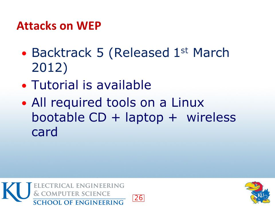 26 Attacks on WEP Backtrack 5 (Released 1 st March 2012) Tutorial is available All required tools on a Linux bootable CD + laptop + wireless card