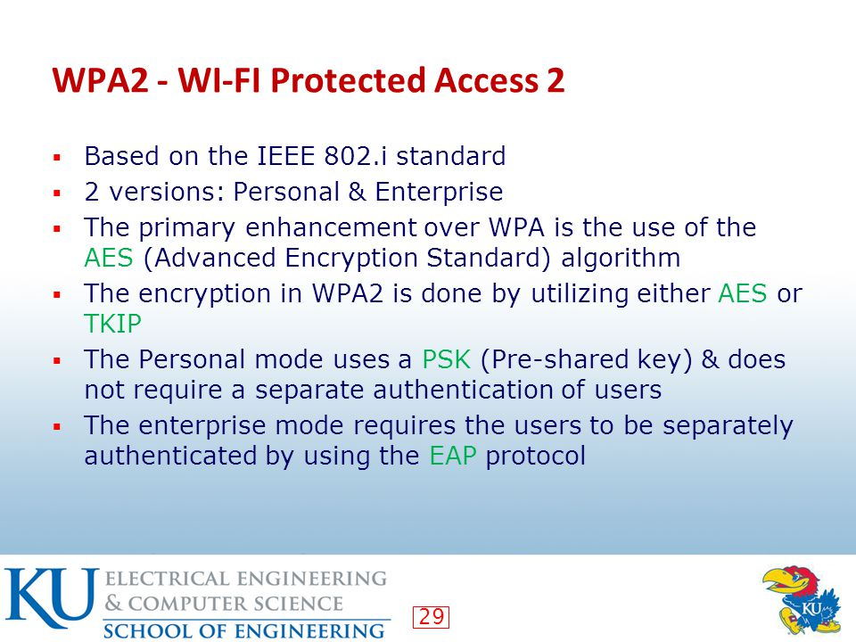 29 WPA2 - WI-FI Protected Access 2  Based on the IEEE 802.i standard  2 versions: Personal & Enterprise  The primary enhancement over WPA is the use of the AES (Advanced Encryption Standard) algorithm  The encryption in WPA2 is done by utilizing either AES or TKIP  The Personal mode uses a PSK (Pre-shared key) & does not require a separate authentication of users  The enterprise mode requires the users to be separately authenticated by using the EAP protocol