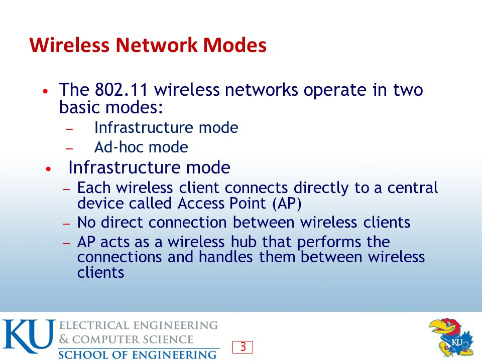 3 Wireless Network Modes The 802.11 wireless networks operate in two basic modes: ― Infrastructure mode ― Ad-hoc mode Infrastructure mode ― Each wireless client connects directly to a central device called Access Point (AP) ― No direct connection between wireless clients ― AP acts as a wireless hub that performs the connections and handles them between wireless clients