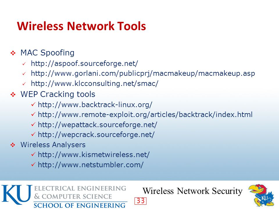 33 Wireless Network Tools  MAC Spoofing http://aspoof.sourceforge.net/ http://www.gorlani.com/publicprj/macmakeup/macmakeup.asp http://www.klcconsulting.net/smac/  WEP Cracking tools http://www.backtrack-linux.org/ http://www.remote-exploit.org/articles/backtrack/index.html http://wepattack.sourceforge.net/ http://wepcrack.sourceforge.net/  Wireless Analysers http://www.kismetwireless.net/ http://www.netstumbler.com/ Wireless Network Security