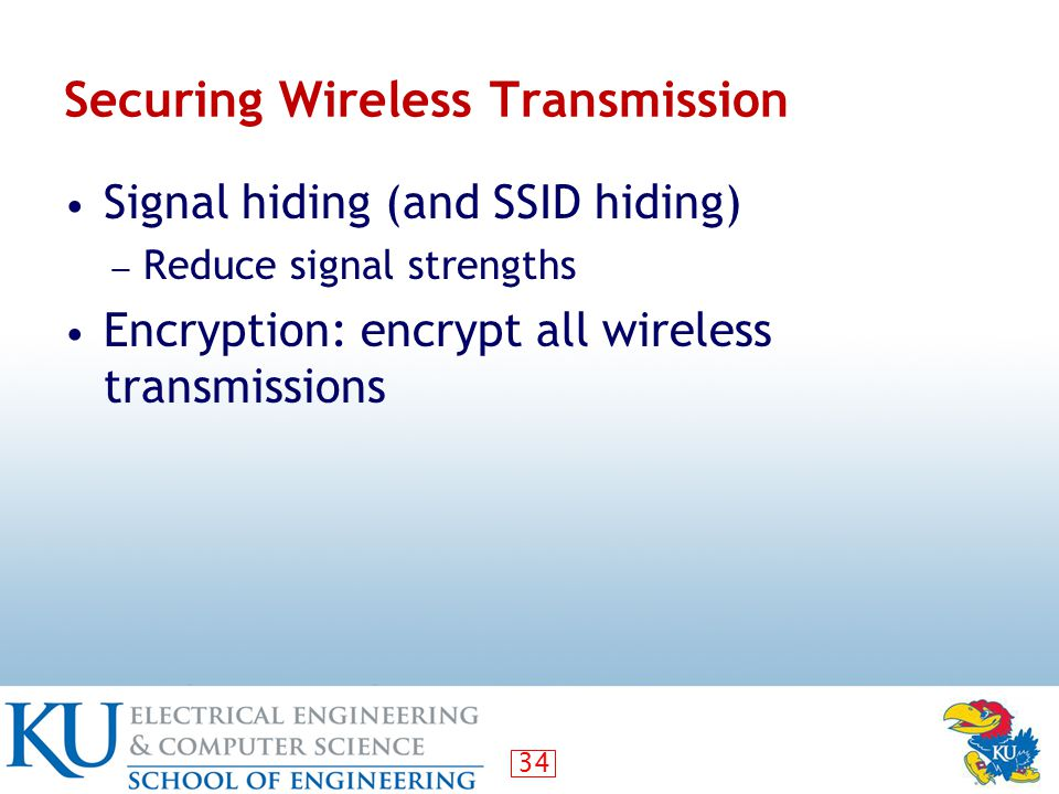 34 Securing Wireless Transmission Signal hiding (and SSID hiding) ― Reduce signal strengths Encryption: encrypt all wireless transmissions