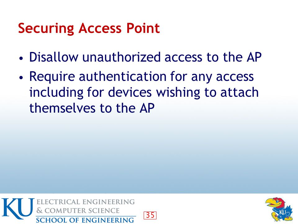 35 Securing Access Point Disallow unauthorized access to the AP Require authentication for any access including for devices wishing to attach themselves to the AP