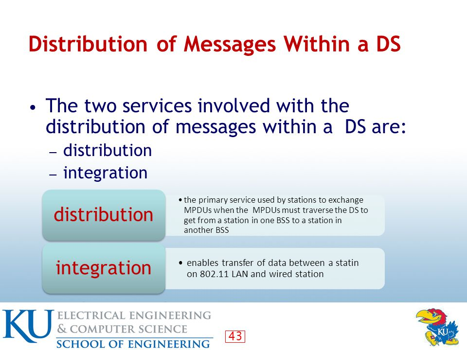 43 Distribution of Messages Within a DS The two services involved with the distribution of messages within a DS are: ― distribution ― integration the primary service used by stations to exchange MPDUs when the MPDUs must traverse the DS to get from a station in one BSS to a station in another BSS distribution enables transfer of data between a statin on 802.11 LAN and wired station integration