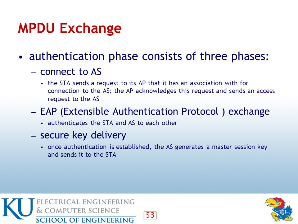 53 MPDU Exchange authentication phase consists of three phases: ― connect to AS the STA sends a request to its AP that it has an association with for connection to the AS; the AP acknowledges this request and sends an access request to the AS ― EAP (Extensible Authentication Protocol ) exchange authenticates the STA and AS to each other ― secure key delivery once authentication is established, the AS generates a master session key and sends it to the STA