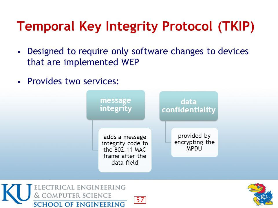 57 Temporal Key Integrity Protocol (TKIP) Designed to require only software changes to devices that are implemented WEP Provides two services: message integrity adds a message integrity code to the 802.11 MAC frame after the data field data confidentiality provided by encrypting the MPDU