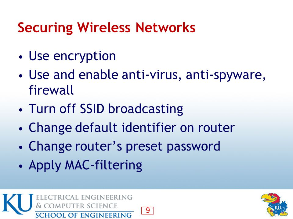 9 Securing Wireless Networks Use encryption Use and enable anti-virus, anti-spyware, firewall Turn off SSID broadcasting Change default identifier on router Change router's preset password Apply MAC-filtering
