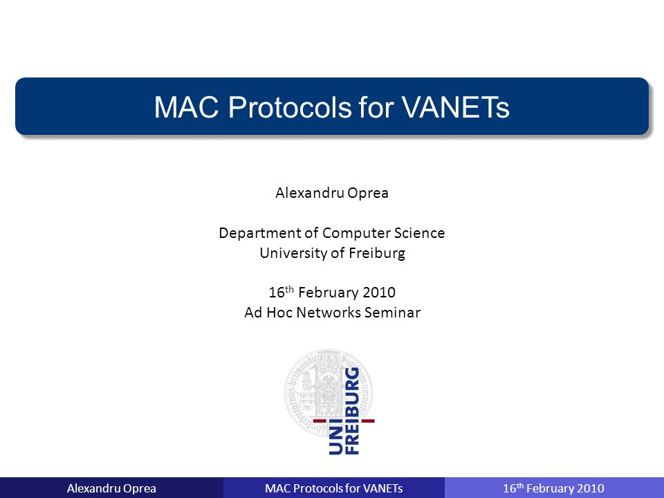 MAC Protocols for VANETsAlexandru Oprea16 th February 2010 MAC Protocols for VANETs Alexandru Oprea Department of Computer Science University of Freiburg 16 th February 2010 Ad Hoc Networks Seminar