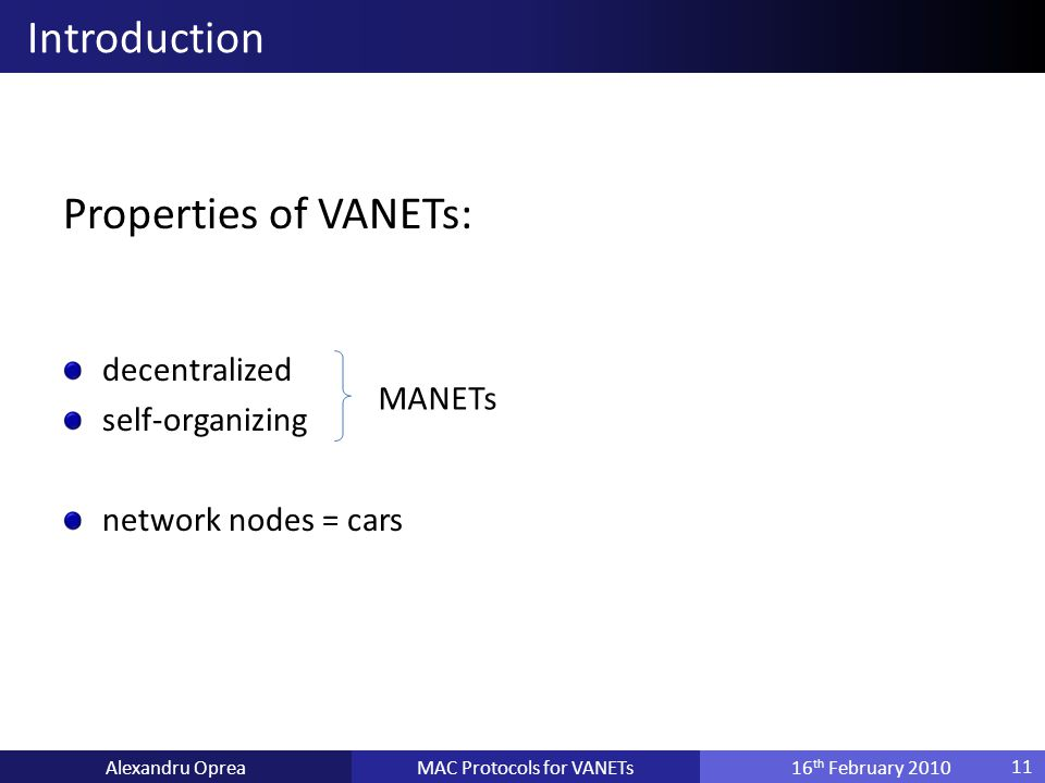 Properties of VANETs: decentralized self-organizing network nodes = cars MAC Protocols for VANETsAlexandru Oprea16 th February 2010 Introduction 11 MANETs