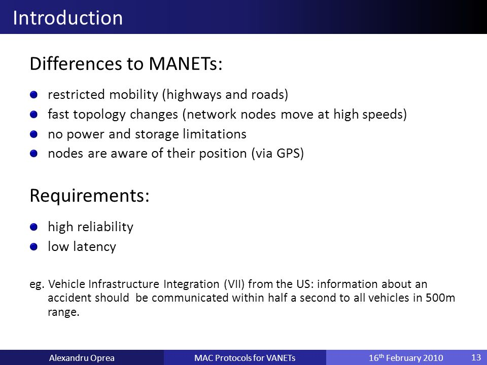 Differences to MANETs: restricted mobility (highways and roads) fast topology changes (network nodes move at high speeds) no power and storage limitations nodes are aware of their position (via GPS) Requirements: high reliability low latency eg.