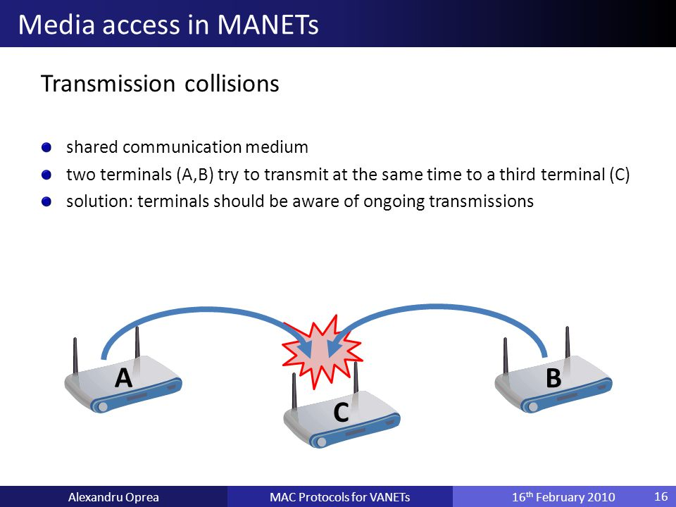 Transmission collisions shared communication medium two terminals (A,B) try to transmit at the same time to a third terminal (C) solution: terminals should be aware of ongoing transmissions MAC Protocols for VANETsAlexandru Oprea16 th February 2010 Media access in MANETs 16 A B C
