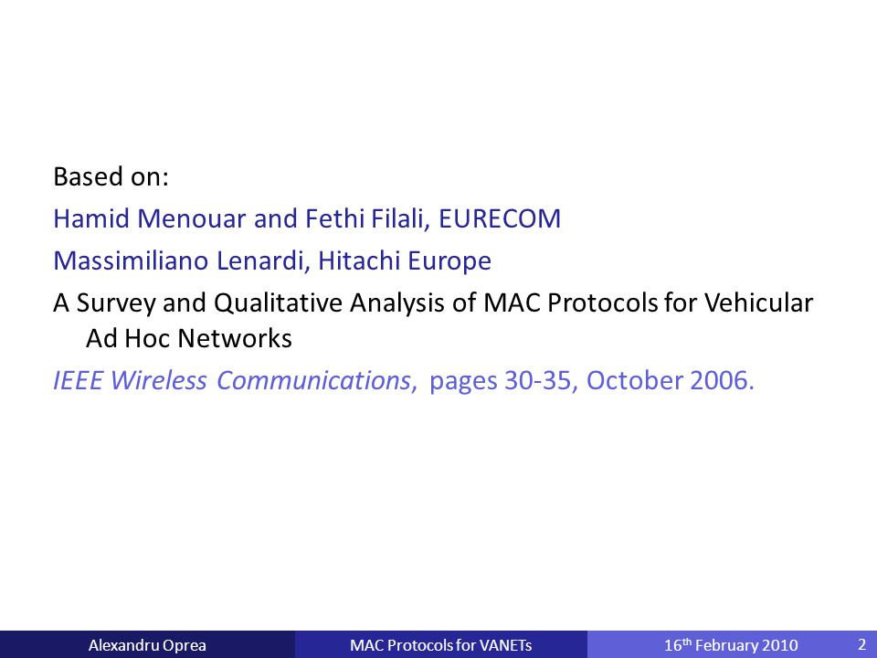 MAC Protocols for VANETsAlexandru Oprea16 th February 2010 Based on: Hamid Menouar and Fethi Filali, EURECOM Massimiliano Lenardi, Hitachi Europe A Survey and Qualitative Analysis of MAC Protocols for Vehicular Ad Hoc Networks IEEE Wireless Communications, pages 30-35, October 2006.