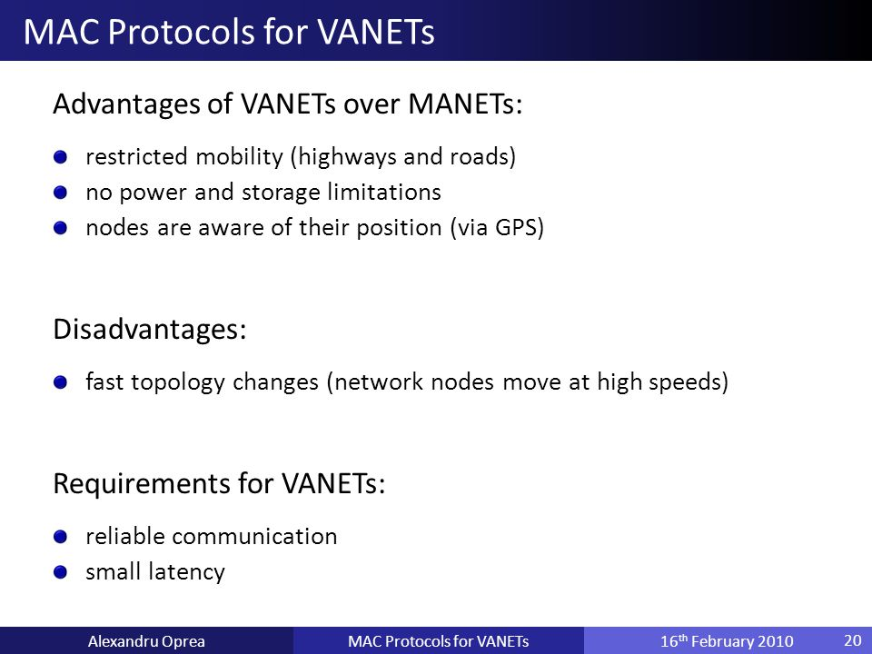 Advantages of VANETs over MANETs: restricted mobility (highways and roads) no power and storage limitations nodes are aware of their position (via GPS) Disadvantages: fast topology changes (network nodes move at high speeds) Requirements for VANETs: reliable communication small latency MAC Protocols for VANETsAlexandru Oprea16 th February 2010 MAC Protocols for VANETs 20