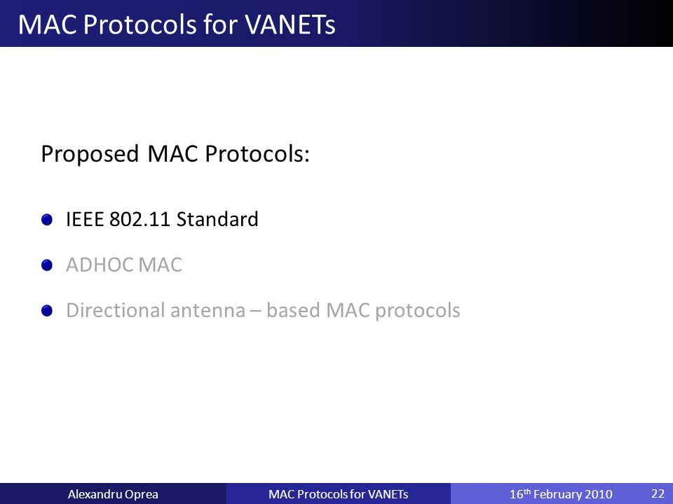 Proposed MAC Protocols: IEEE 802.11 Standard ADHOC MAC Directional antenna – based MAC protocols MAC Protocols for VANETsAlexandru Oprea16 th February 2010 MAC Protocols for VANETs 22