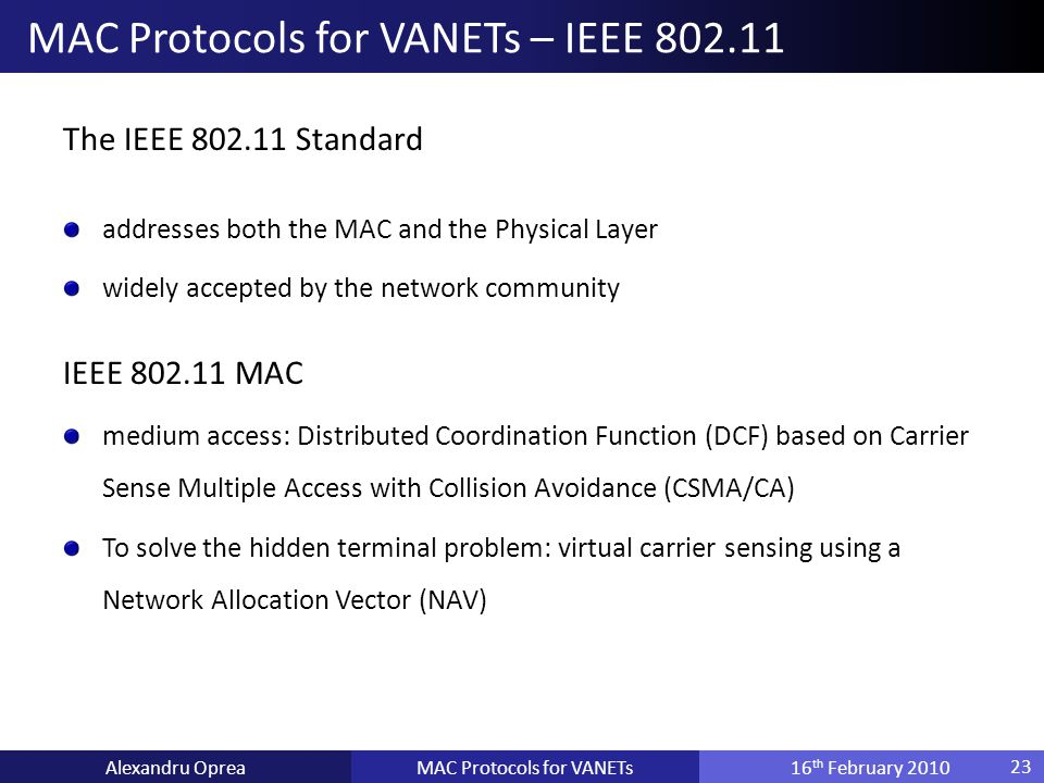 The IEEE 802.11 Standard addresses both the MAC and the Physical Layer widely accepted by the network community IEEE 802.11 MAC medium access: Distributed Coordination Function (DCF) based on Carrier Sense Multiple Access with Collision Avoidance (CSMA/CA) To solve the hidden terminal problem: virtual carrier sensing using a Network Allocation Vector (NAV) MAC Protocols for VANETsAlexandru Oprea16 th February 2010 MAC Protocols for VANETs – IEEE 802.11 23