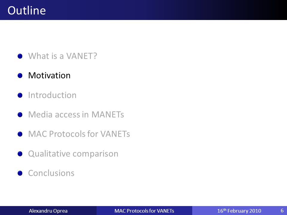 Motivation Introduction Media access in MANETs MAC Protocols for VANETs Qualitative comparison Conclusions MAC Protocols for VANETsAlexandru Oprea16 th February 2010 Outline 6
