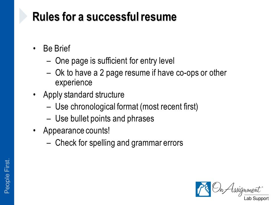 Rules for a successful resume Be Brief –One page is sufficient for entry level –Ok to have a 2 page resume if have co-ops or other experience Apply standard structure –Use chronological format (most recent first) –Use bullet points and phrases Appearance counts.