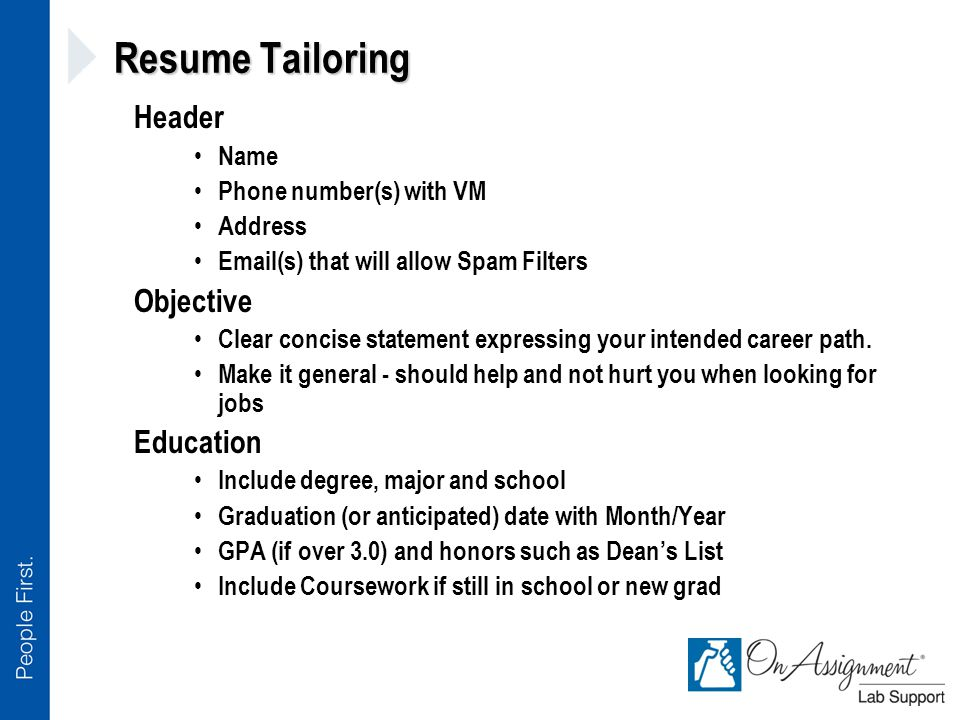 Resume Tailoring Header Name Phone number(s) with VM Address Email(s) that will allow Spam Filters Objective Clear concise statement expressing your intended career path.