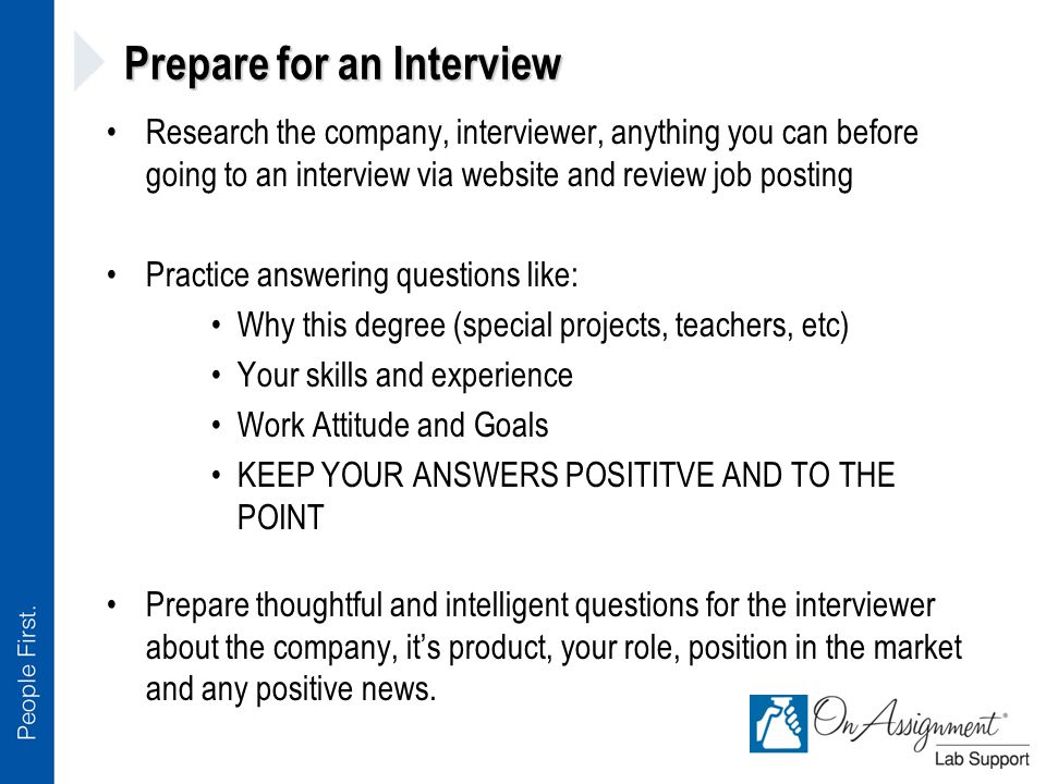 Prepare for an Interview Research the company, interviewer, anything you can before going to an interview via website and review job posting Practice answering questions like: Why this degree (special projects, teachers, etc) Your skills and experience Work Attitude and Goals KEEP YOUR ANSWERS POSITITVE AND TO THE POINT Prepare thoughtful and intelligent questions for the interviewer about the company, it's product, your role, position in the market and any positive news.