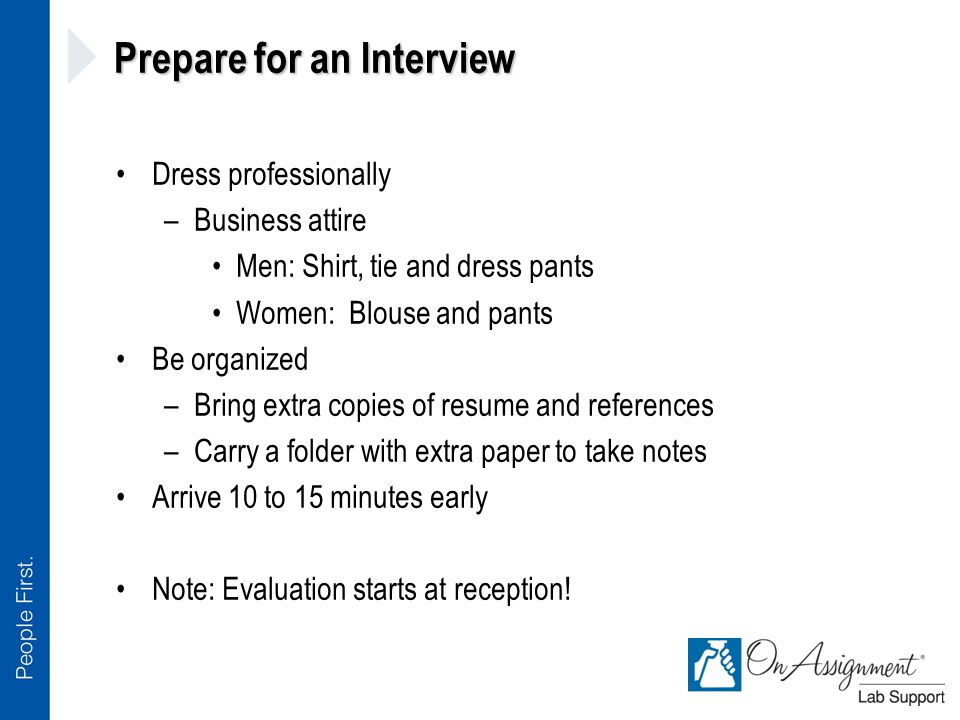 Prepare for an Interview Dress professionally –Business attire Men: Shirt, tie and dress pants Women: Blouse and pants Be organized –Bring extra copies of resume and references –Carry a folder with extra paper to take notes Arrive 10 to 15 minutes early Note: Evaluation starts at reception!