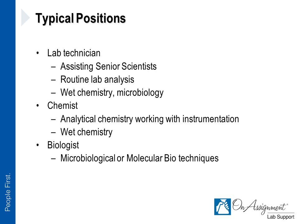 Typical Positions Lab technician –Assisting Senior Scientists –Routine lab analysis –Wet chemistry, microbiology Chemist –Analytical chemistry working with instrumentation –Wet chemistry Biologist –Microbiological or Molecular Bio techniques