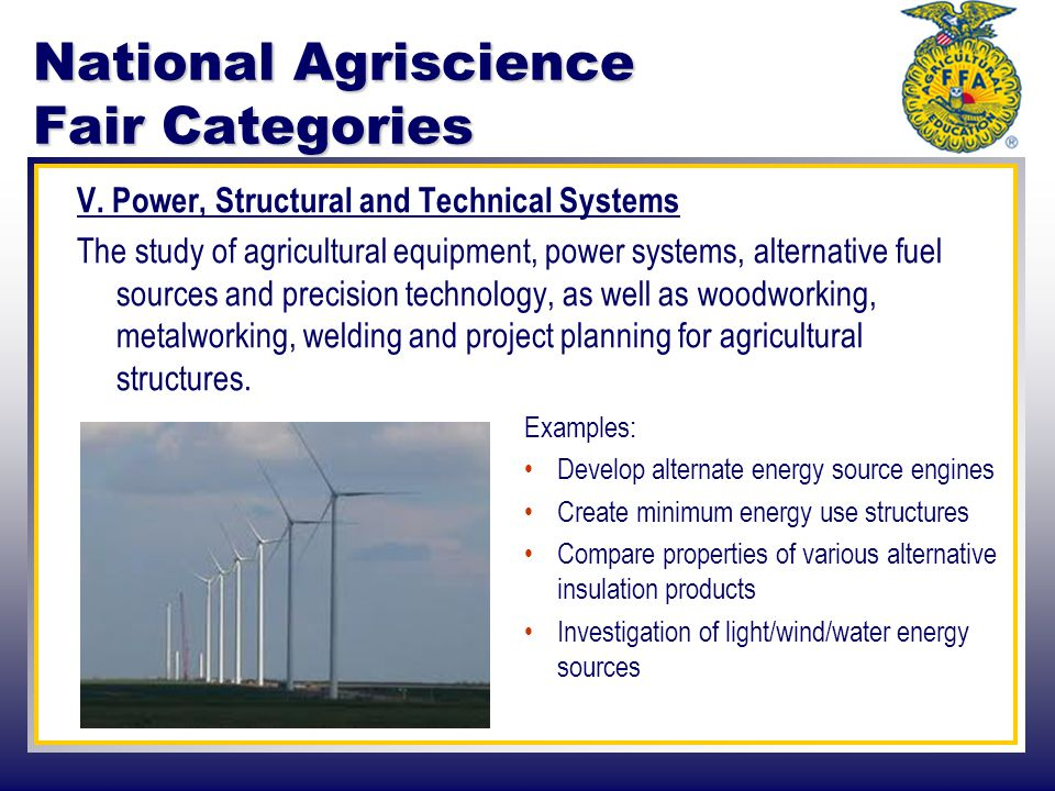 National Agriscience Fair Categories V. Power, Structural and Technical Systems The study of agricultural equipment, power systems, alternative fuel s