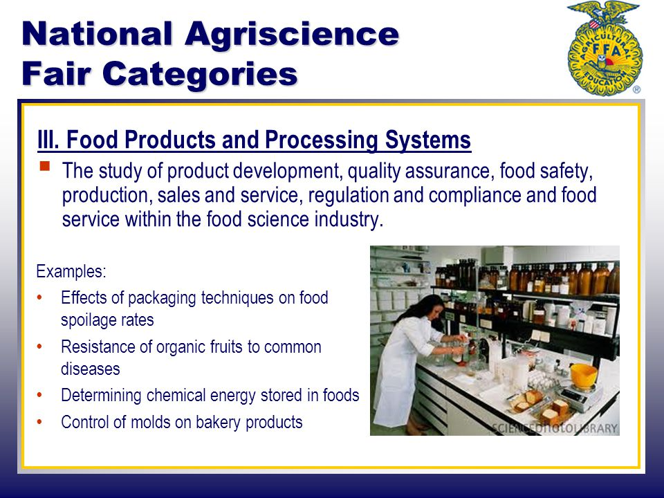 National Agriscience Fair Categories III. Food Products and Processing Systems  The study of product development, quality assurance, food safety, pro