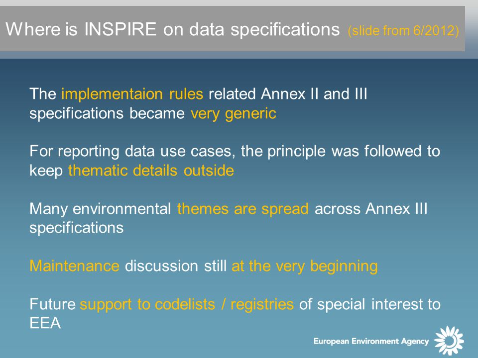 Where is INSPIRE on data specifications (slide from 6/2012) The implementaion rules related Annex II and III specifications became very generic For reporting data use cases, the principle was followed to keep thematic details outside Many environmental themes are spread across Annex III specifications Maintenance discussion still at the very beginning Future support to codelists / registries of special interest to EEA