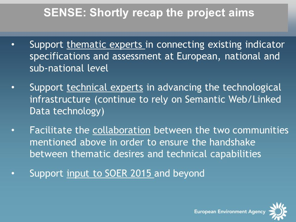SENSE: Shortly recap the project aims Support thematic experts in connecting existing indicator specifications and assessment at European, national and sub-national level Support technical experts in advancing the technological infrastructure (continue to rely on Semantic Web/Linked Data technology) Facilitate the collaboration between the two communities mentioned above in order to ensure the handshake between thematic desires and technical capabilities Support input to SOER 2015 and beyond
