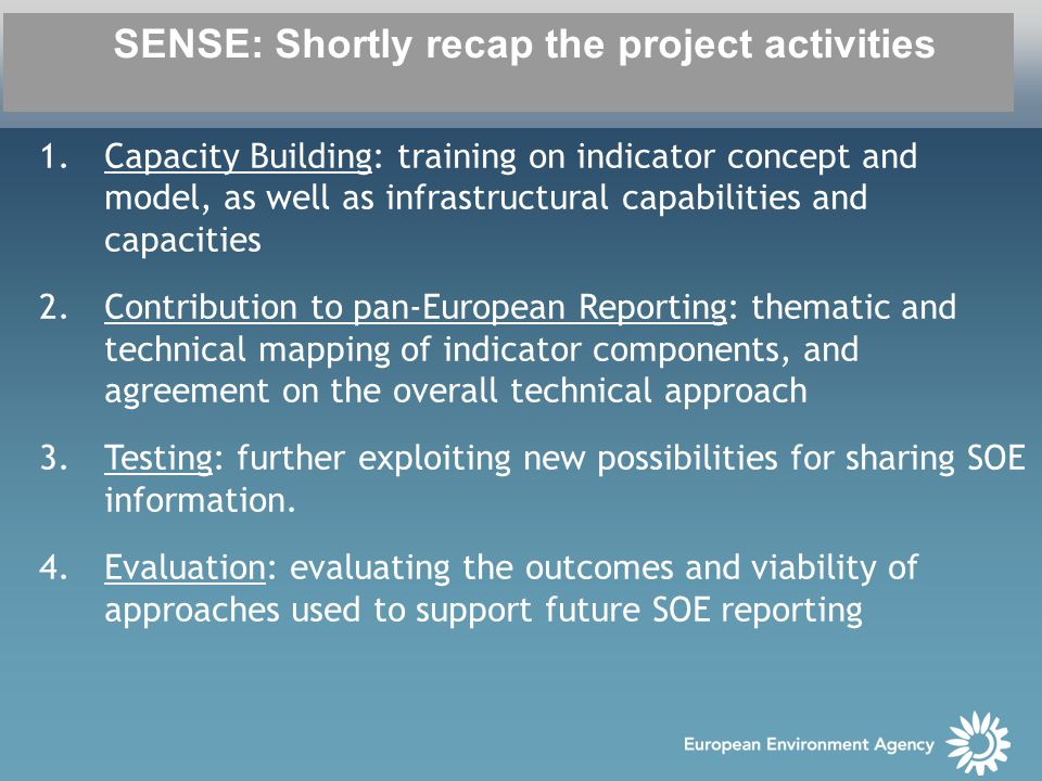 SENSE: Shortly recap the project activities 1.Capacity Building: training on indicator concept and model, as well as infrastructural capabilities and capacities 2.Contribution to pan-European Reporting: thematic and technical mapping of indicator components, and agreement on the overall technical approach 3.Testing: further exploiting new possibilities for sharing SOE information.