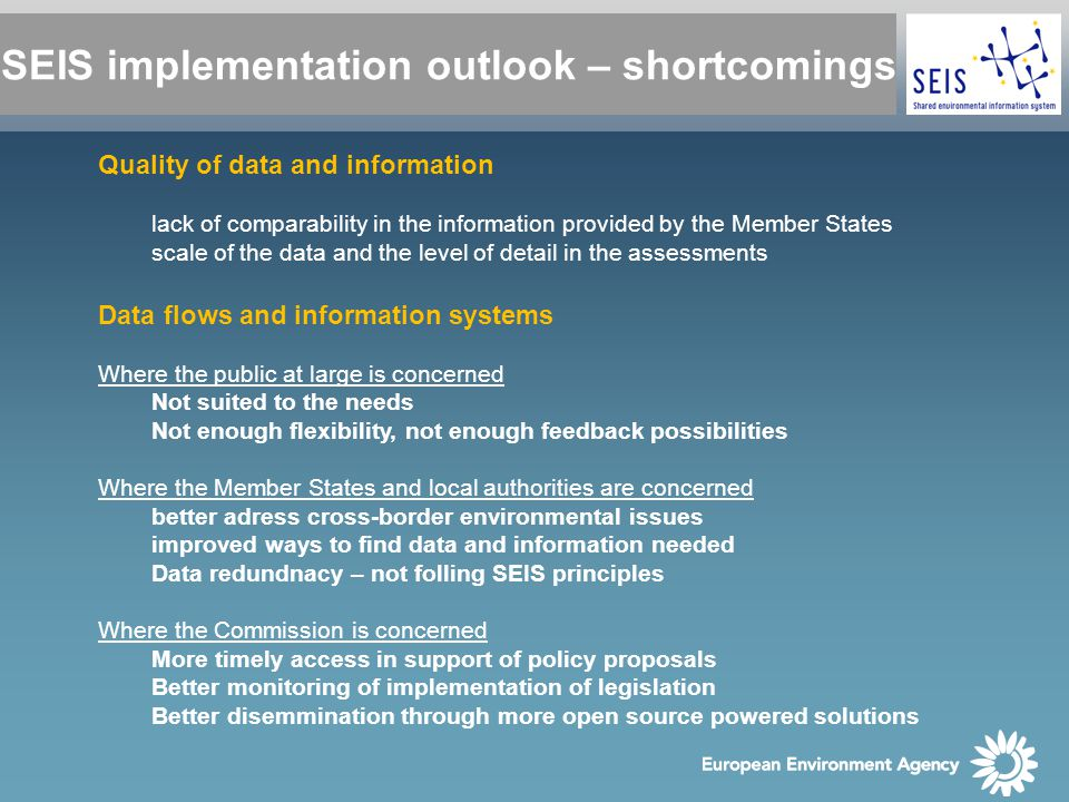SEIS implementation outlook – shortcomings Quality of data and information lack of comparability in the information provided by the Member States scale of the data and the level of detail in the assessments Data flows and information systems Where the public at large is concerned Not suited to the needs Not enough flexibility, not enough feedback possibilities Where the Member States and local authorities are concerned better adress cross-border environmental issues improved ways to find data and information needed Data redundnacy – not folling SEIS principles Where the Commission is concerned More timely access in support of policy proposals Better monitoring of implementation of legislation Better disemmination through more open source powered solutions