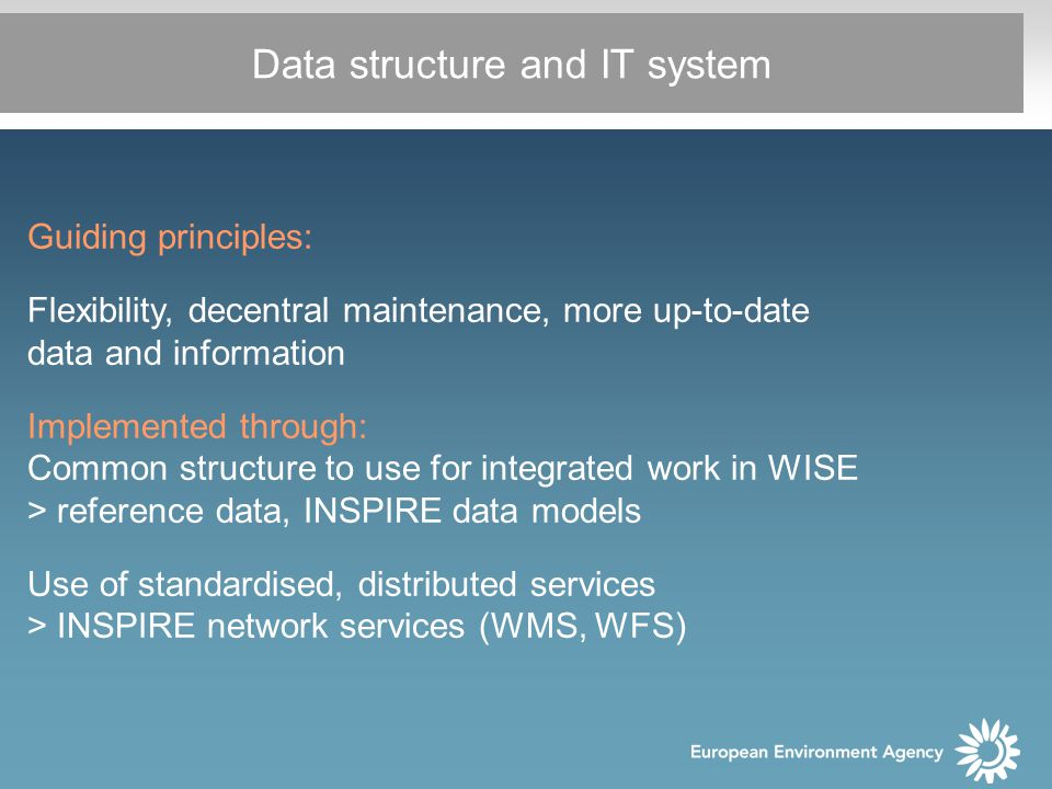 Data structure and IT system Guiding principles: Flexibility, decentral maintenance, more up-to-date data and information Implemented through: Common structure to use for integrated work in WISE > reference data, INSPIRE data models Use of standardised, distributed services > INSPIRE network services (WMS, WFS)