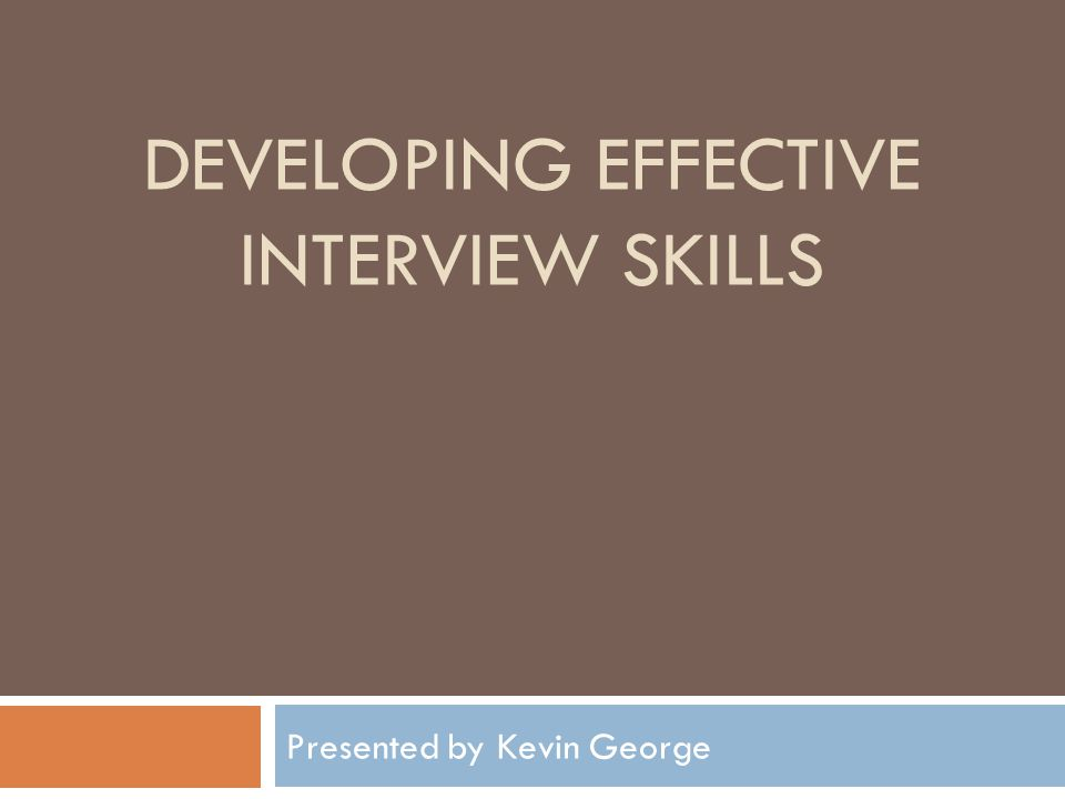 DEVELOPING EFFECTIVE INTERVIEW SKILLS Presented by Kevin George
