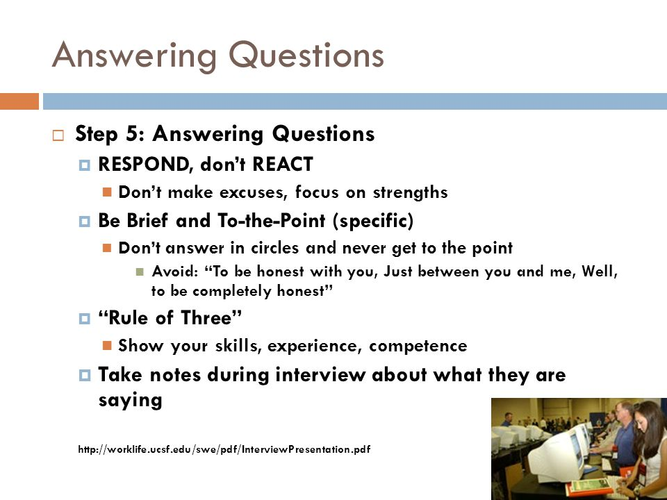 Answering Questions  Step 5: Answering Questions  RESPOND, don't REACT Don't make excuses, focus on strengths  Be Brief and To-the-Point (specific)