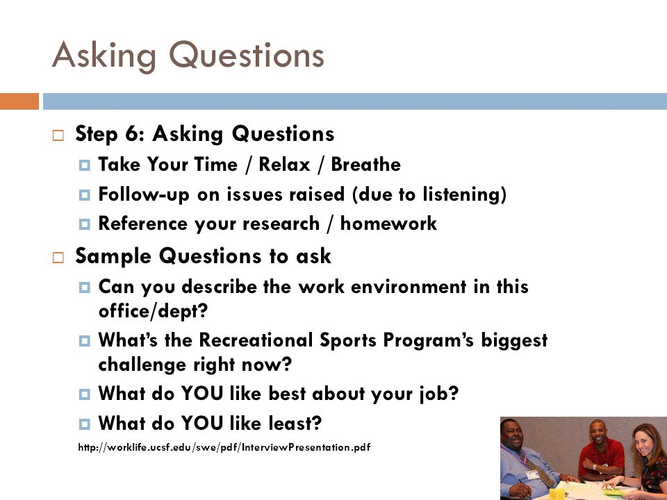 Asking Questions  Step 6: Asking Questions  Take Your Time / Relax / Breathe  Follow-up on issues raised (due to listening)  Reference your resear