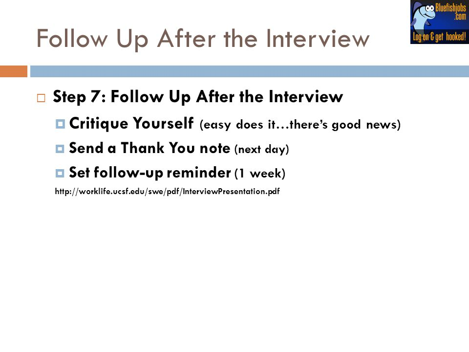 Follow Up After the Interview  Step 7: Follow Up After the Interview  Critique Yourself (easy does it…there's good news)  Send a Thank You note (ne