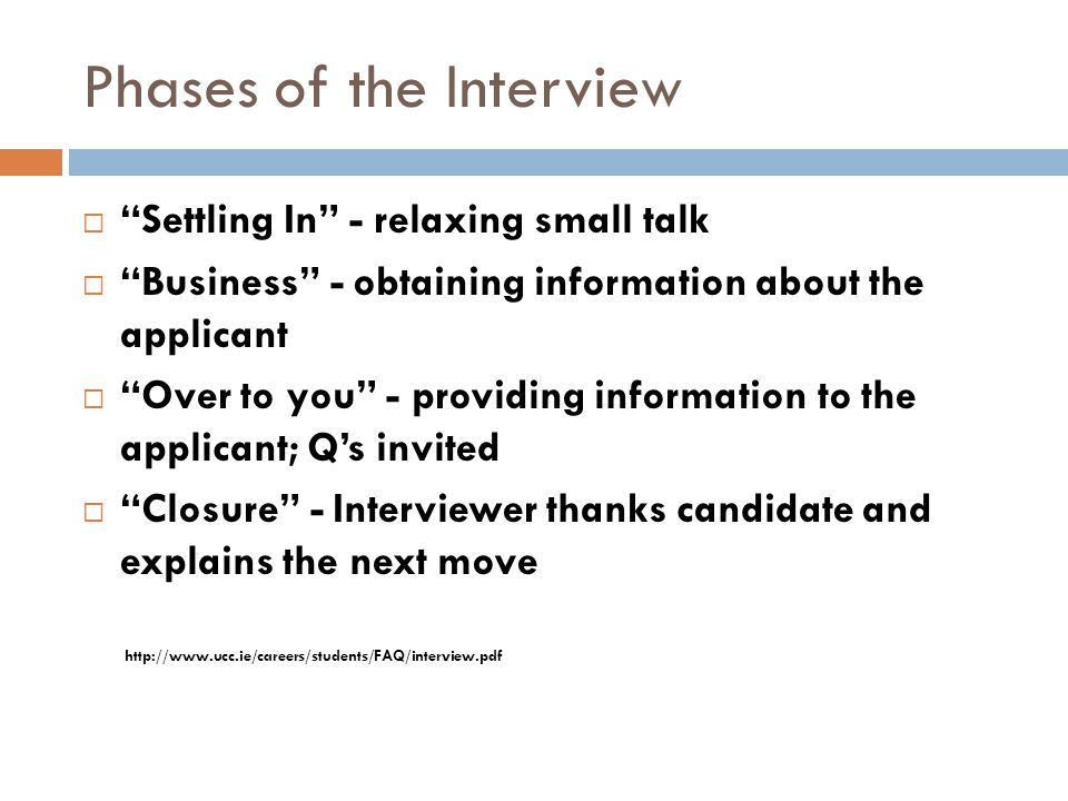 "Phases of the Interview  ""Settling In"" - relaxing small talk  ""Business"" - obtaining information about the applicant  ""Over to you"" - providing inf"