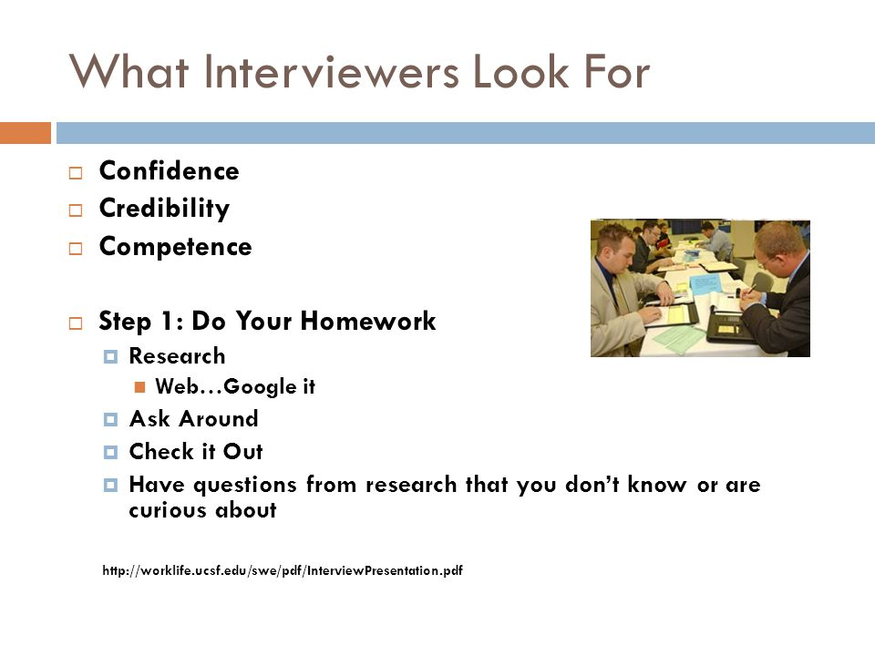What Interviewers Look For  Confidence  Credibility  Competence  Step 1: Do Your Homework  Research Web…Google it  Ask Around  Check it Out  H