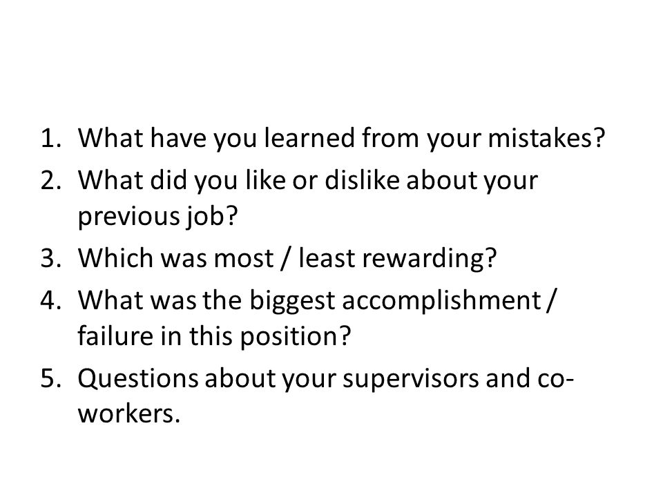 1.What have you learned from your mistakes. 2.What did you like or dislike about your previous job.