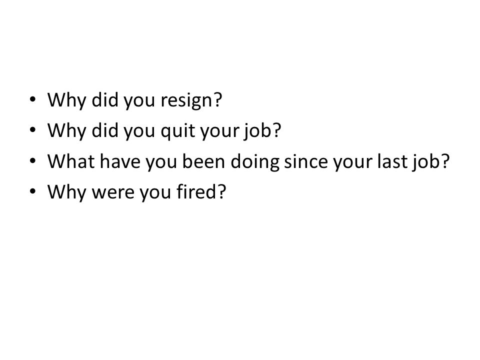 Why did you resign. Why did you quit your job. What have you been doing since your last job.