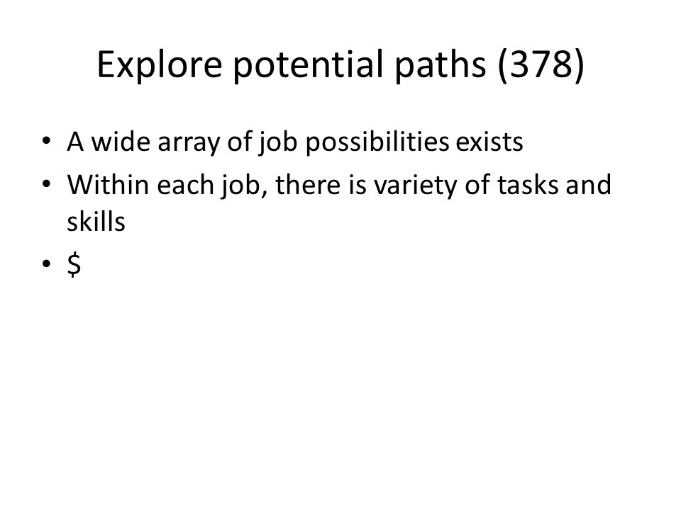 Explore potential paths (378) A wide array of job possibilities exists Within each job, there is variety of tasks and skills $