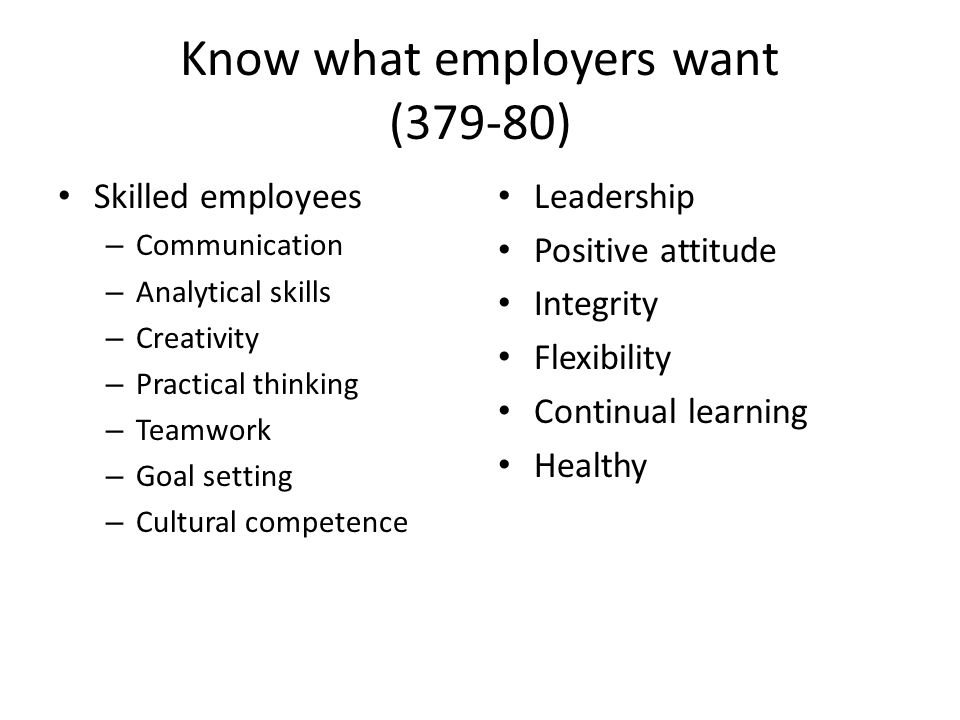 Know what employers want (379-80) Skilled employees – Communication – Analytical skills – Creativity – Practical thinking – Teamwork – Goal setting – Cultural competence Leadership Positive attitude Integrity Flexibility Continual learning Healthy