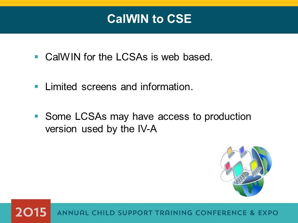 CalWIN to CSE  CalWIN for the LCSAs is web based.  Limited screens and information.  Some LCSAs may have access to production version used by the I