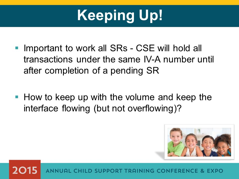 Keeping Up!  Important to work all SRs - CSE will hold all transactions under the same IV-A number until after completion of a pending SR  How to ke