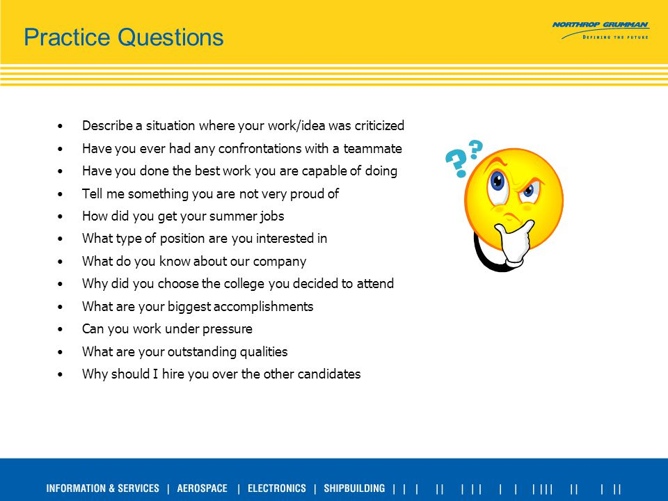 Practice Questions Describe a situation where your work/idea was criticized Have you ever had any confrontations with a teammate Have you done the best work you are capable of doing Tell me something you are not very proud of How did you get your summer jobs What type of position are you interested in What do you know about our company Why did you choose the college you decided to attend What are your biggest accomplishments Can you work under pressure What are your outstanding qualities Why should I hire you over the other candidates