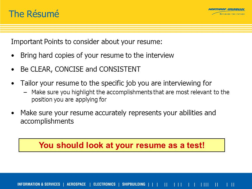 Important Points to consider about your resume: Bring hard copies of your resume to the interview Be CLEAR, CONCISE and CONSISTENT Tailor your resume to the specific job you are interviewing for –Make sure you highlight the accomplishments that are most relevant to the position you are applying for Make sure your resume accurately represents your abilities and accomplishments The Résumé You should look at your resume as a test!